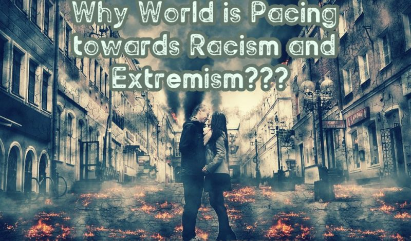 Why World is Pacing towards Racism and Extremism???